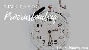 Stop Procrastinating | Trish Mckinnley