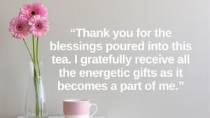 "A mug of tea and flowers with the words ""thank you for the blessings poured into this tea"""